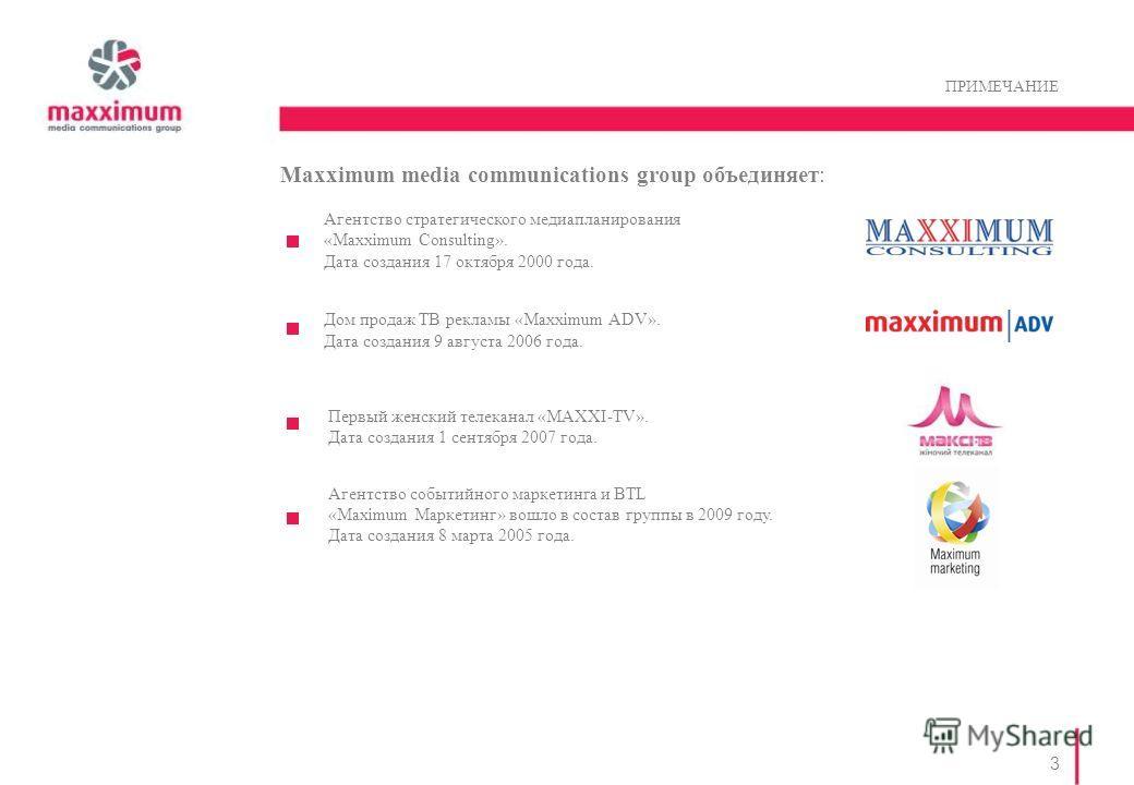3 ПРИМЕЧАНИЕ Maxximum media communications group объединяет: Агентство стратегического медиапланирования «Maxximum Consulting». Дата создания 17 октября 2000 года. Дом продаж ТВ рекламы «Maxximum ADV». Дата создания 9 августа 2006 года. Первый женски