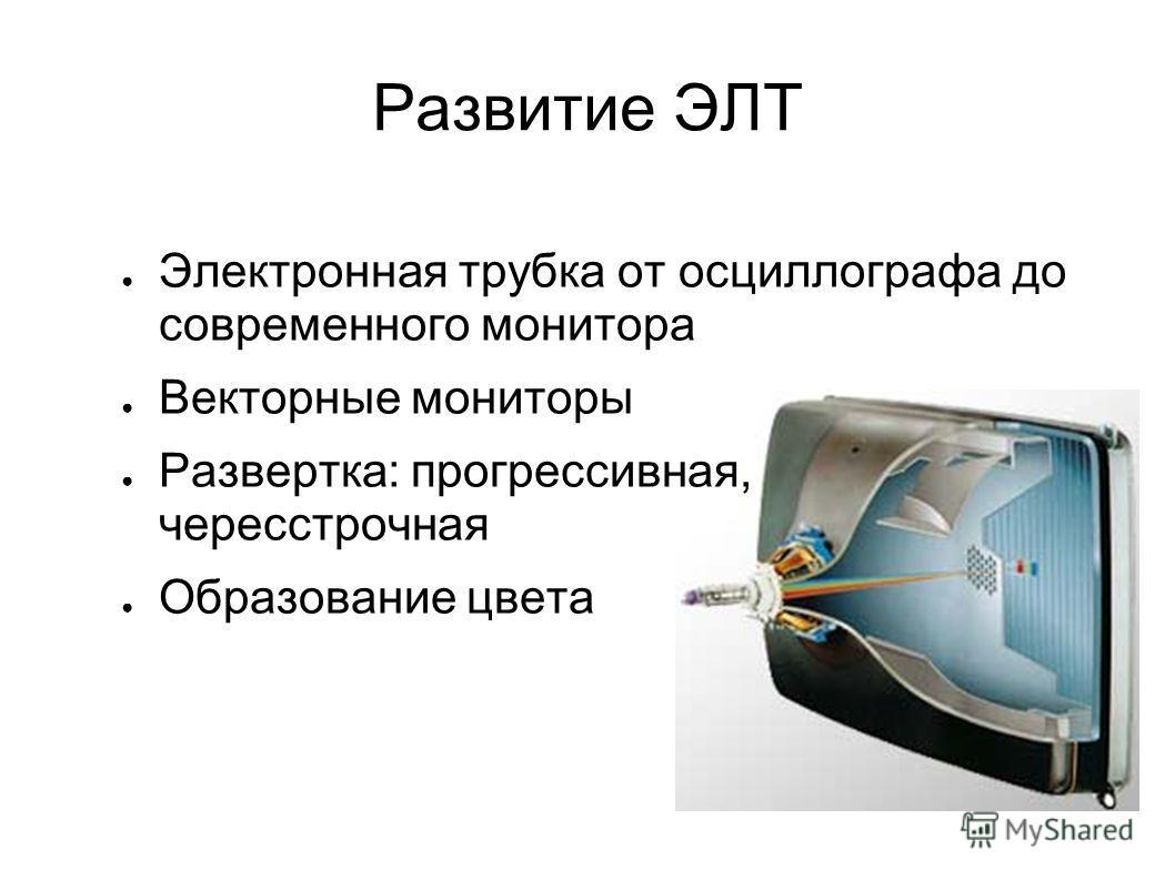 Развитие ЭЛТ Электронная трубка от осциллографа до современного монитора Векторные мониторы Развертка: прогрессивная, череcстрочная Образование цвета