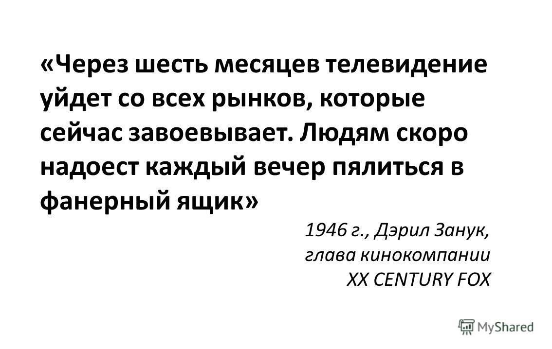 «Через шесть месяцев телевидение уйдет со всех рынков, которые сейчас завоевывает. Людям скоро надоест каждый вечер пялиться в фанерный ящик» 1946 г., Дэрил Занук, глава кинокомпании XX CENTURY FOX