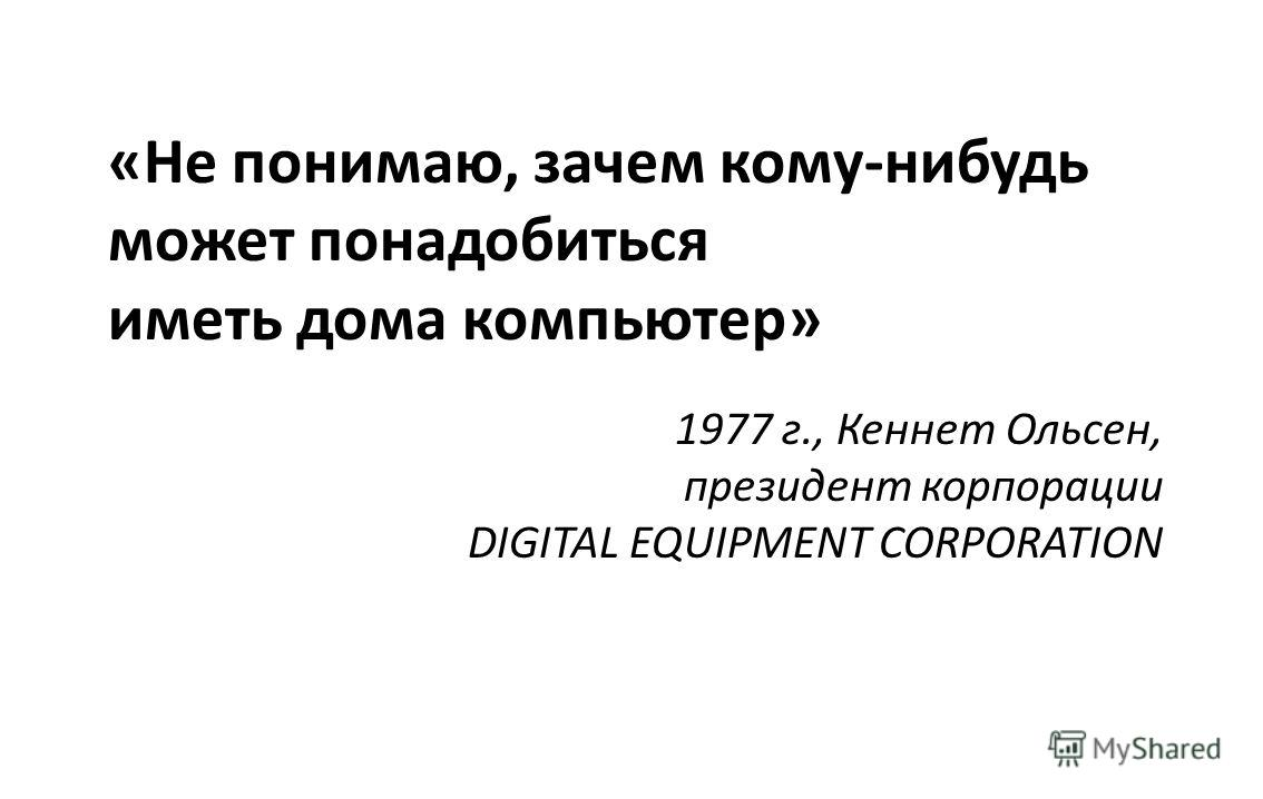 «Не понимаю, зачем кому-нибудь может понадобиться иметь дома компьютер» 1977 г., Кеннет Ольсен, президент корпорации DIGITAL EQUIPMENT CORPORATION