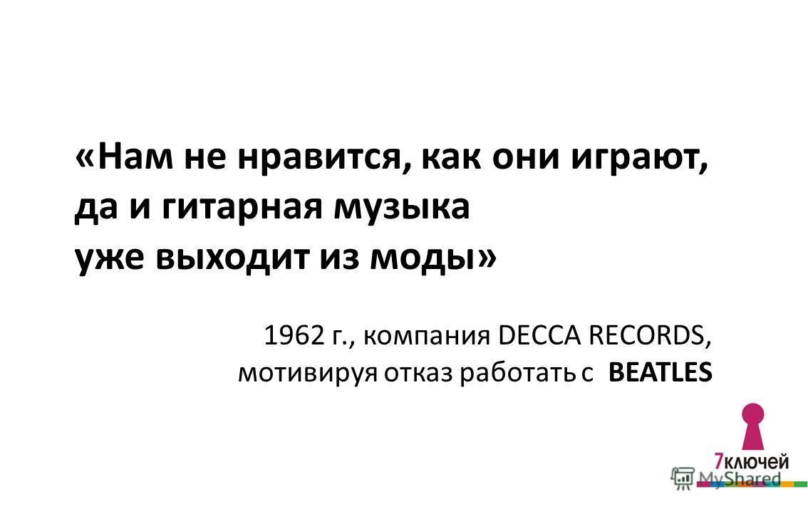 «Нам не нравится, как они играют, да и гитарная музыка уже выходит из моды» 1962 г., компания DECCA RECORDS, мотивируя отказ работать с BEATLES