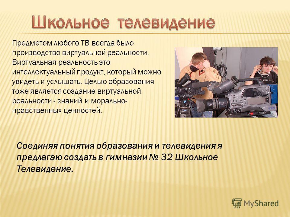 Предметом любого ТВ всегда было производство виртуальной реальности. Виртуальная реальность это интеллектуальный продукт, который можно увидеть и услышать. Целью образования тоже является создание виртуальной реальности - знаний и морально- нравствен