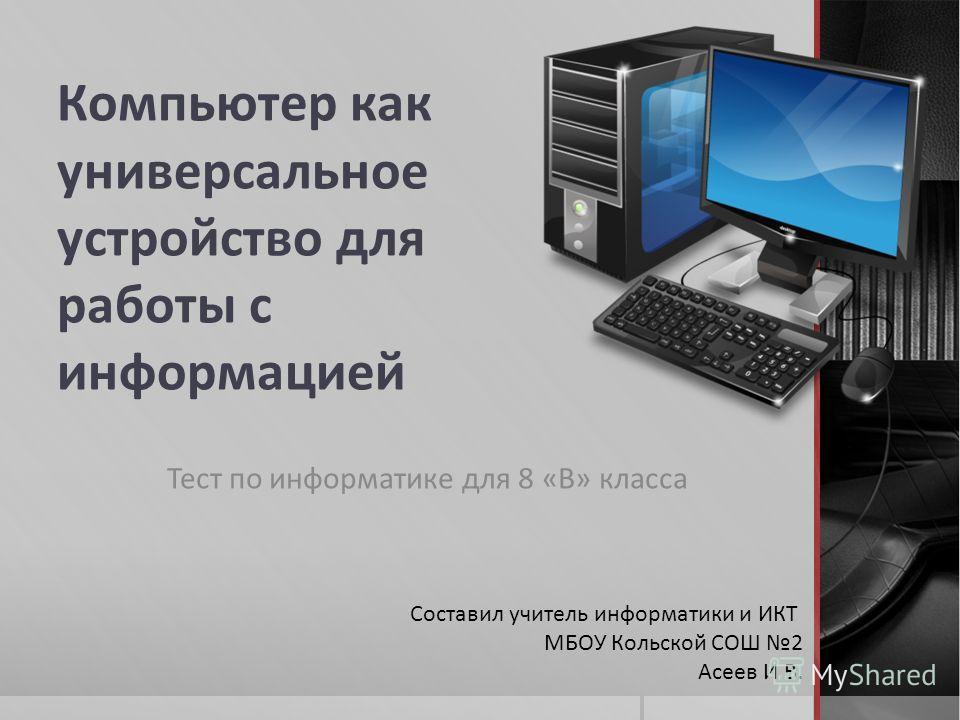 Компьютер как универсальное устройство для работы с информацией Тест по информатике для 8 «В» класса Составил учитель информатики и ИКТ МБОУ Кольской СОШ 2 Асеев И.В.