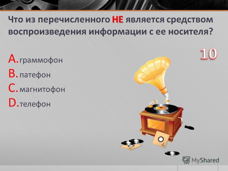 НЕ Что из перечисленного НЕ является средством воспроизведения информации с ее носителя? A. граммофон B. патефон C. магнитофон D. телефон