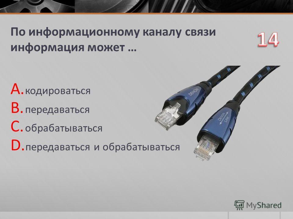 По информационному каналу связи информация может … A. кодироваться B. передаваться C. обрабатываться D. передаваться и обрабатываться