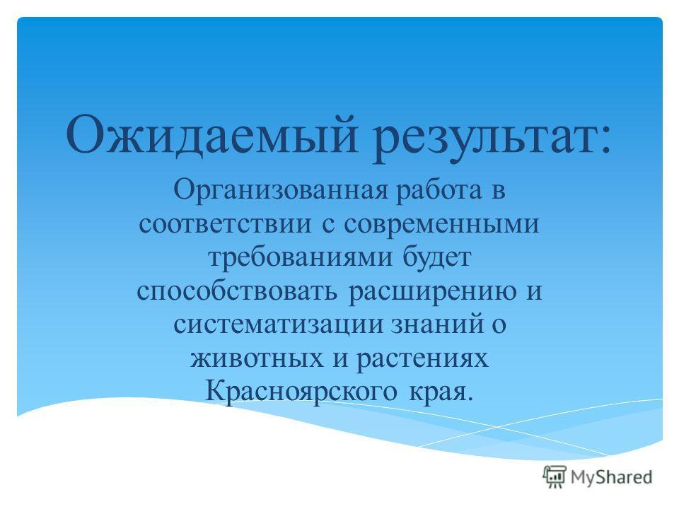 Ожидаемый результат: Организованная работа в соответствии с современными требованиями будет способствовать расширению и систематизации знаний о животных и растениях Красноярского края.