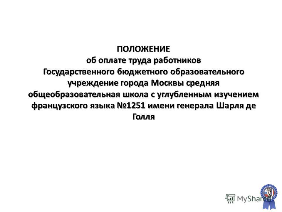 ПОЛОЖЕНИЕ об оплате труда работников Государственного бюджетного образовательного учреждение города Москвы средняя общеобразовательная школа с углубленным изучением французского языка 1251 имени генерала Шарля де Голля
