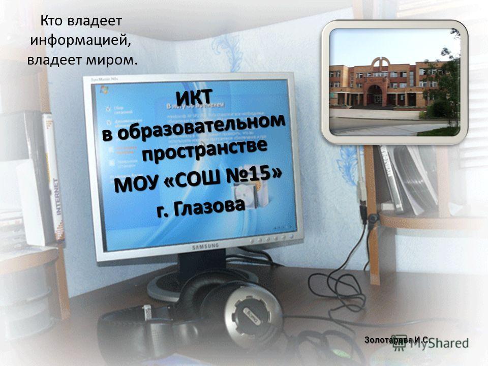 Кто владеет информацией, владеет миром. ИКТ ИКТ в образовательном пространстве МОУ «СОШ 15» г. Глазова Золотарева И.С.