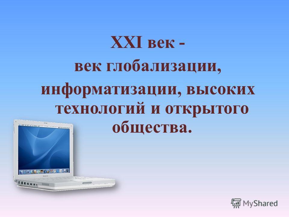 XXI век - век глобализации, информатизации, высоких технологий и открытого общества.
