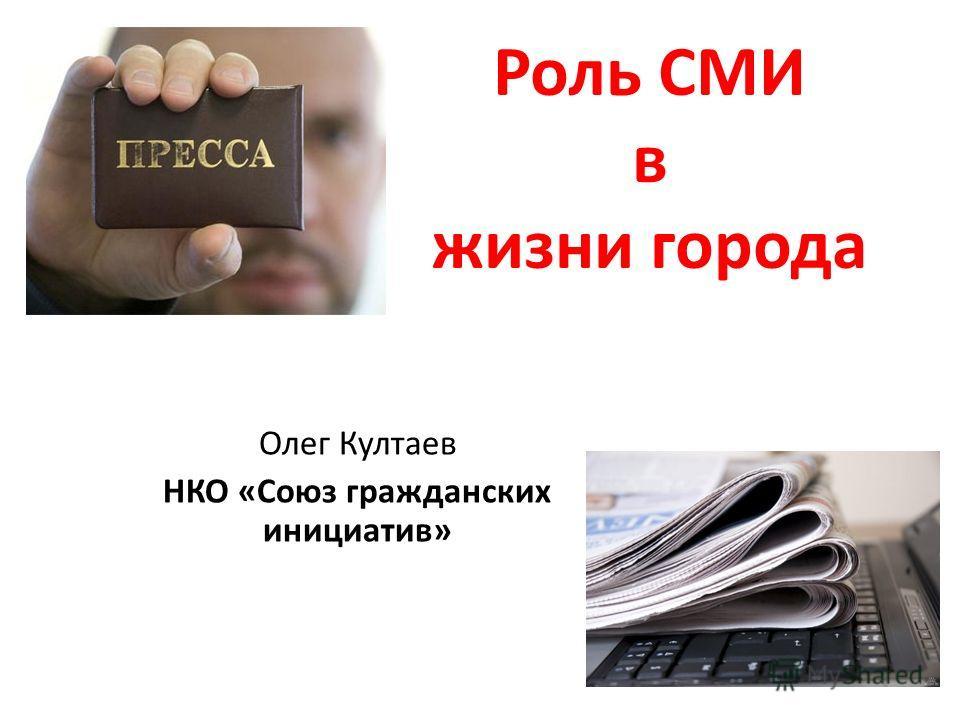 Роль СМИ в жизни города Олег Култаев НКО «Союз гражданских инициатив»