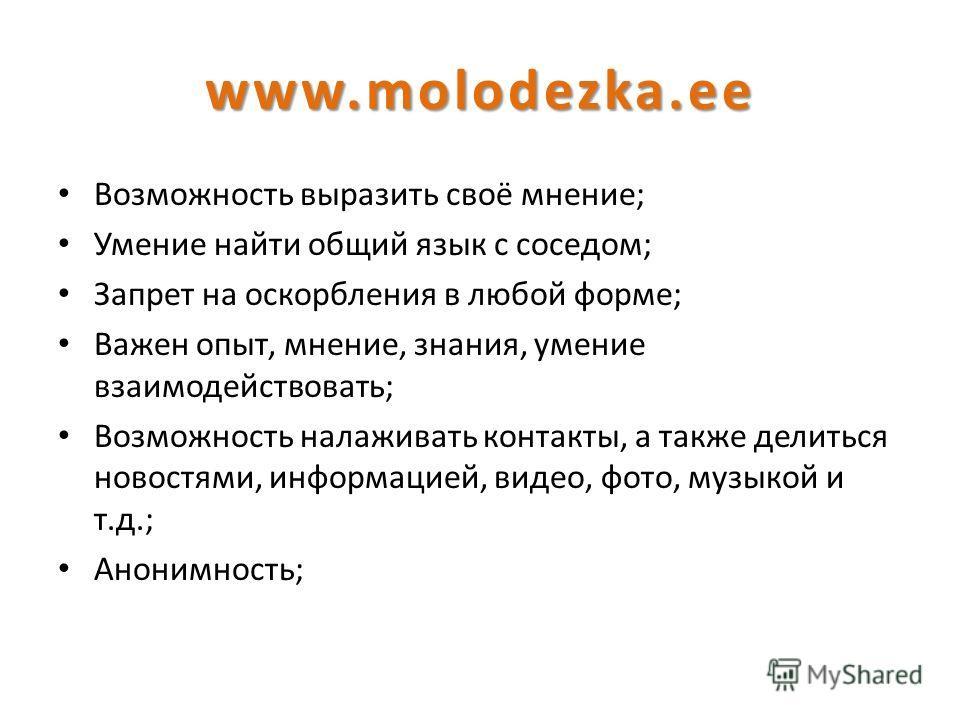 www.molodezka.ee Возможность выразить своё мнение; Умение найти общий язык с соседом; Запрет на оскорбления в любой форме; Важен опыт, мнение, знания, умение взаимодействовать; Возможность налаживать контакты, а также делиться новостями, информацией,