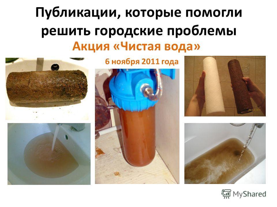 Публикации, которые помогли решить городские проблемы 6 ноября 2011 года Акция «Чистая вода»