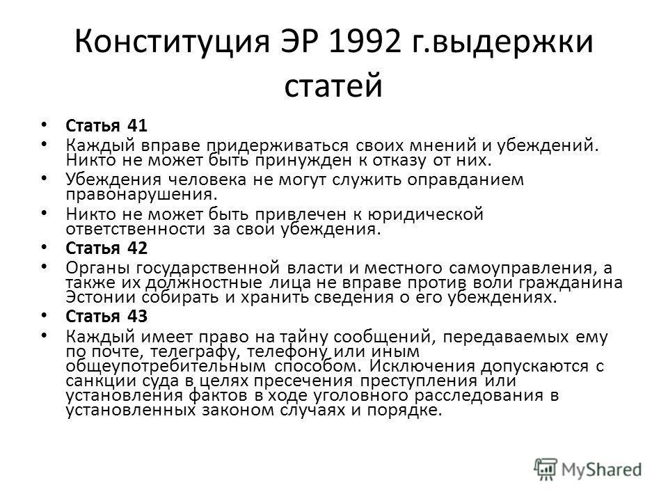 Конституция ЭР 1992 г.выдержки статей Статья 41 Каждый вправе придерживаться своих мнений и убеждений. Никто не может быть принужден к отказу от них. Убеждения человека не могут служить оправданием правонарушения. Никто не может быть привлечен к юрид