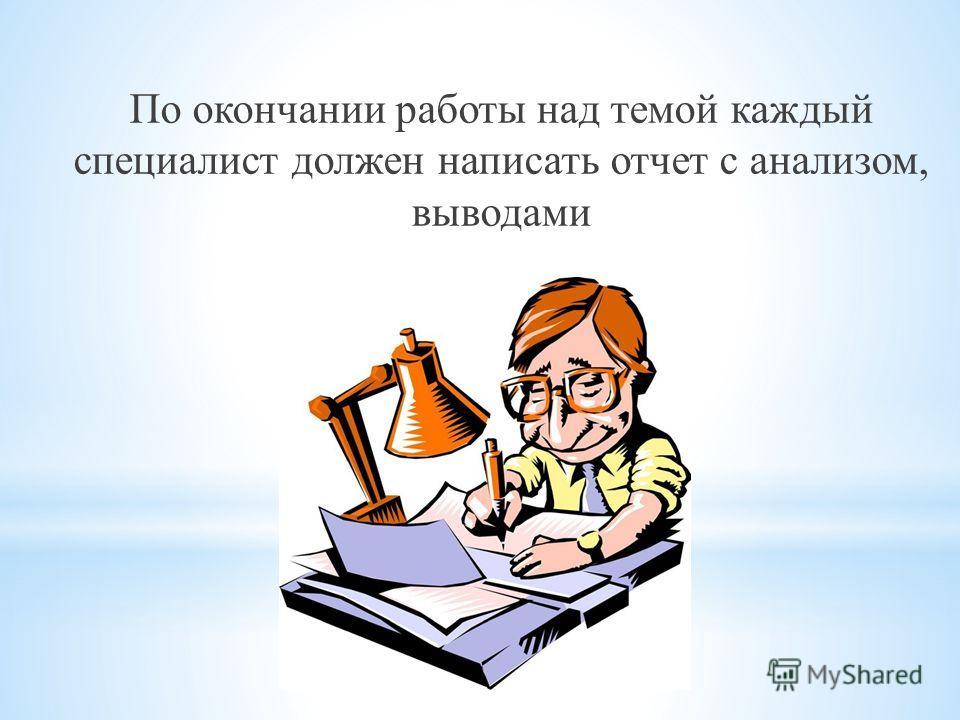По окончании работы над темой каждый специалист должен написать отчет с анализом, выводами