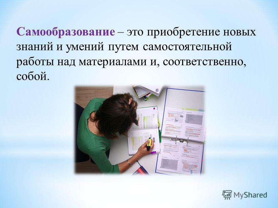 Самообразование – это приобретение новых знаний и умений путем самостоятельной работы над материалами и, соответственно, собой.
