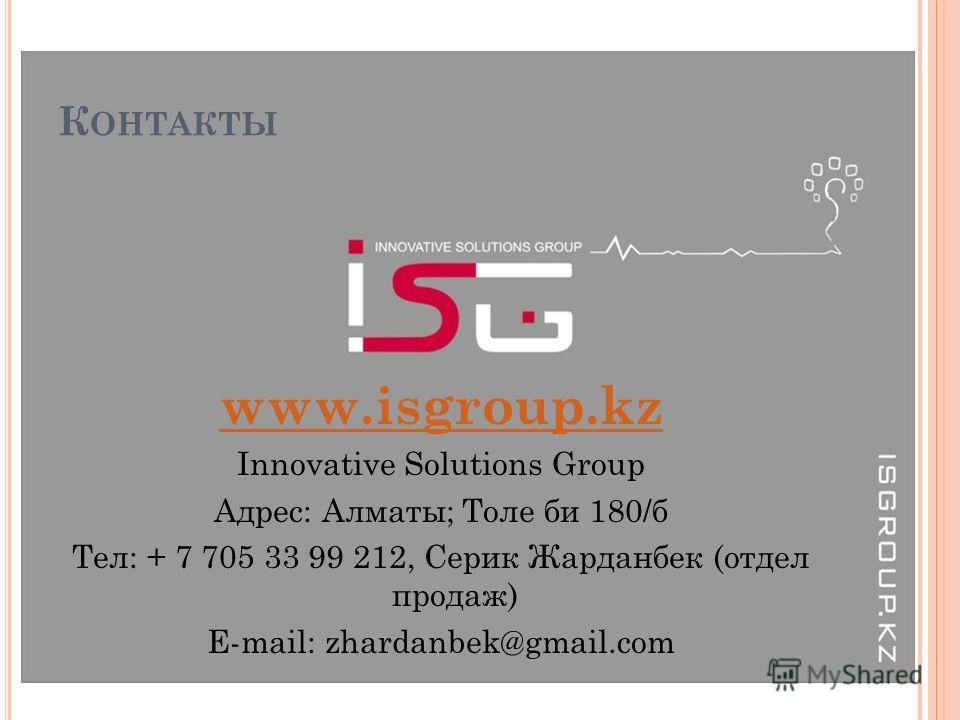 К ОНТАКТЫ www.isgroup.kz Innovative Solutions Group Адрес: Алматы; Толе би 180/б Тел: + 7 705 33 99 212, Серик Жарданбек (отдел продаж) E-mail: zhardanbek@gmail.com