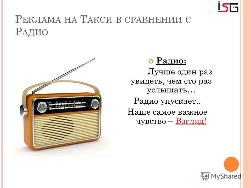 Р ЕКЛАМА НА Т АКСИ В СРАВНЕНИИ С Р АДИО Радио: Лучше один раз увидеть, чем сто раз услышать… Радио упускает.. Наше самое важное чувство – Взгляд!