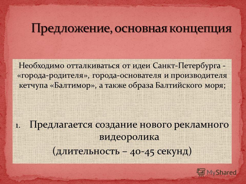 Необходимо отталкиваться от идеи Санкт-Петербурга - «города-родителя», города-основателя и производителя кетчупа «Балтимор», а также образа Балтийского моря; 1. Предлагается создание нового рекламного видеоролика (длительность – 40-45 секунд) 8