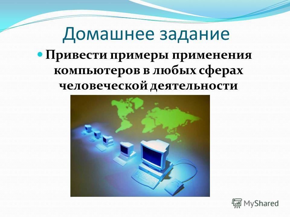 Домашнее задание Привести примеры применения компьютеров в любых сферах человеческой деятельности
