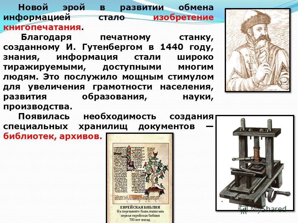 Новой эрой в развитии обмена информацией стало изобретение книгопечатания. Благодаря печатному станку, созданному И. Гутенбергом в 1440 году, знания, информация стали широко тиражируемыми, доступными многим людям. Это послужило мощным стимулом для ув