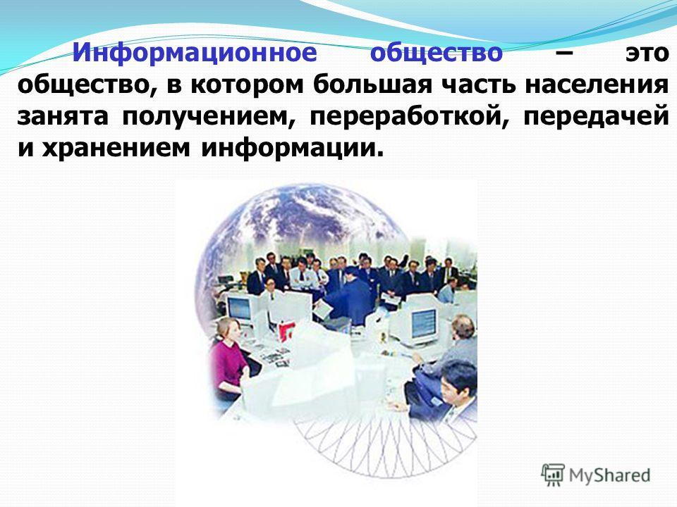 Информационное общество – это общество, в котором большая часть населения занята получением, переработкой, передачей и хранением информации.