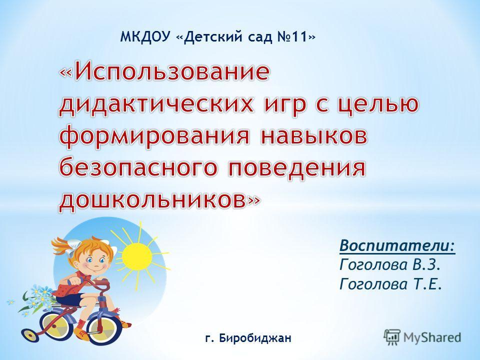 МКДОУ «Детский сад 11» г. Биробиджан Воспитатели: Гоголова В.З. Гоголова Т.Е.
