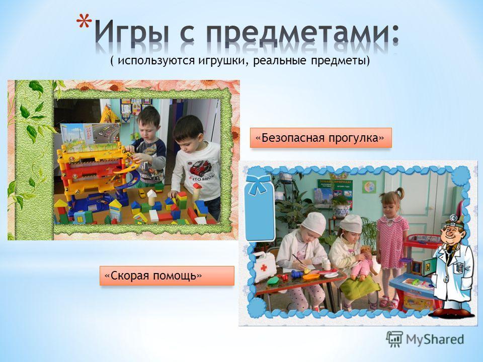 ( используются игрушки, реальные предметы) «Безопасная прогулка» «Скорая помощь»