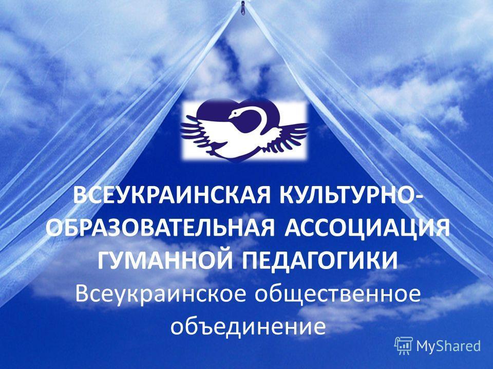ВСЕУКРАИНСКАЯ КУЛЬТУРНО- ОБРАЗОВАТЕЛЬНАЯ АССОЦИАЦИЯ ГУМАННОЙ ПЕДАГОГИКИ Всеукраинское общественное объединение