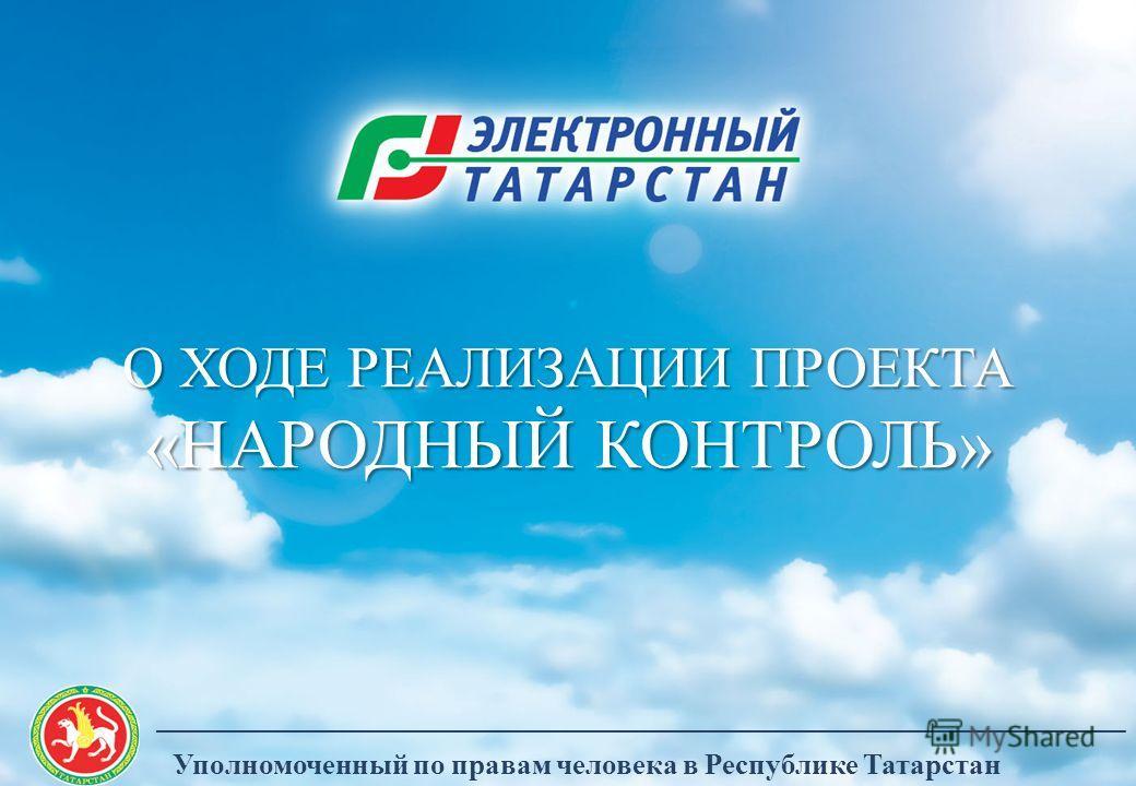О ХОДЕ РЕАЛИЗАЦИИ ПРОЕКТА «НАРОДНЫЙ КОНТРОЛЬ» Уполномоченный по правам человека в Республике Татарстан __________________________________________________________________________