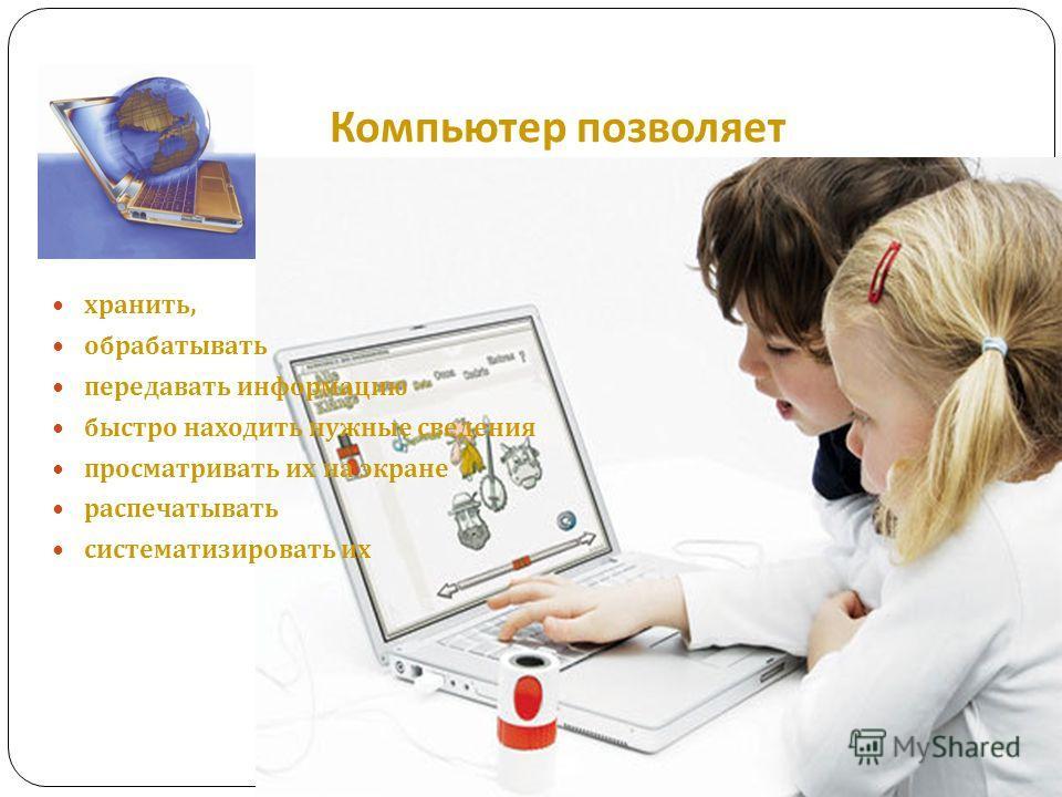 Компьютер позволяет хранить, обрабатывать передавать информацию быстро находить нужные сведения просматривать их на экране распечатывать систематизировать их