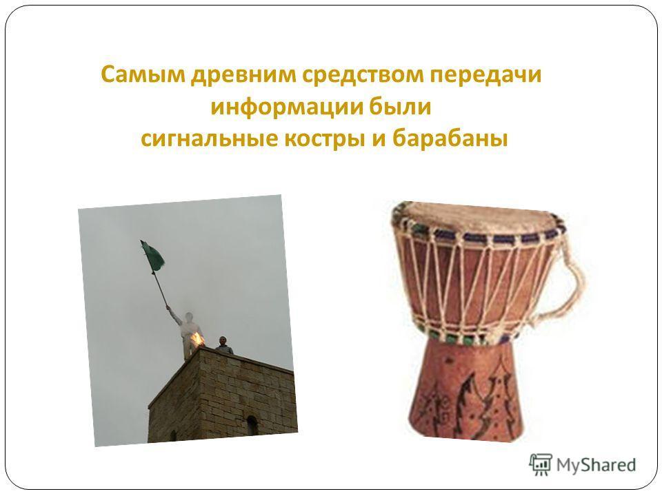 Самым древним средством передачи информации были сигнальные костры и барабаны