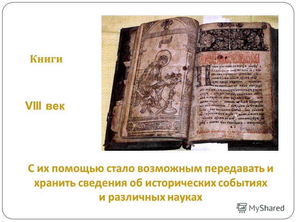 С их помощью стало возможным передавать и хранить сведения об исторических событиях и различных науках Книги VIII век