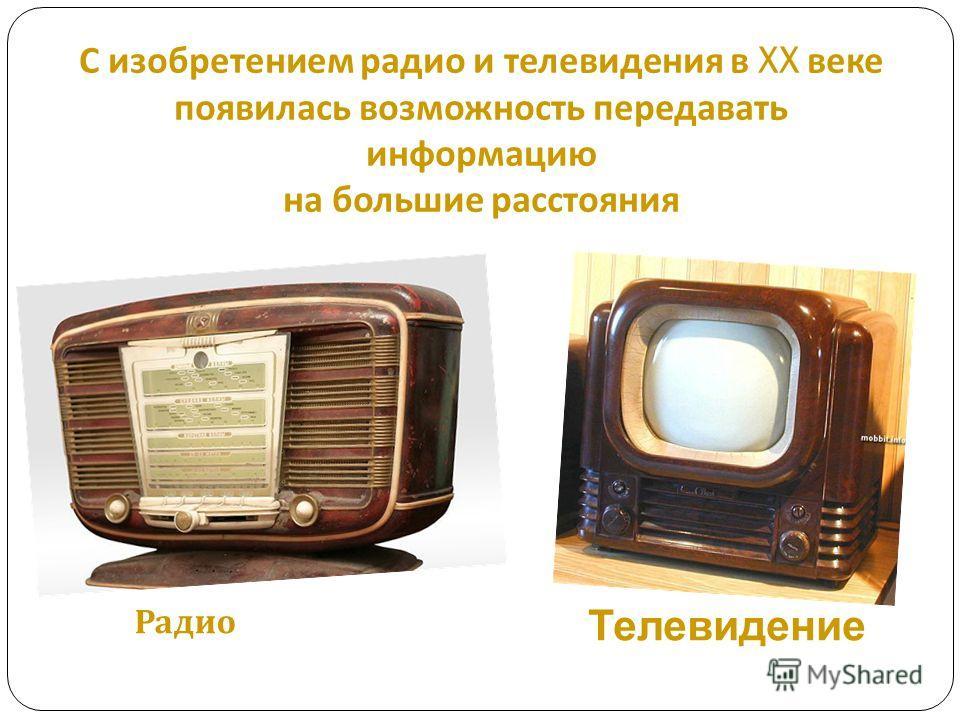 С изобретением радио и телевидения в XX веке появилась возможность передавать информацию на большие расстояния Радио Телевидение