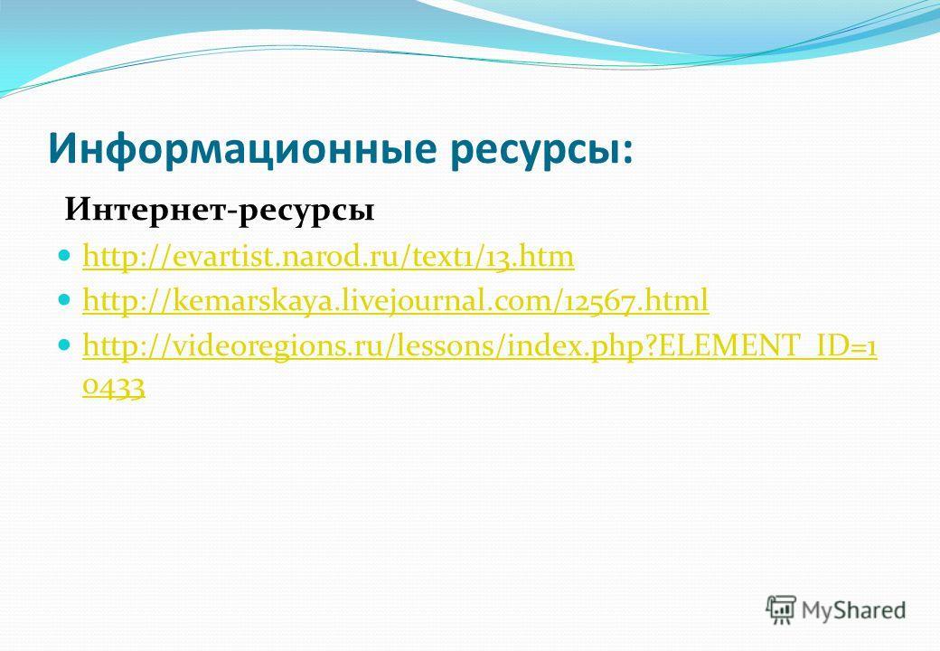 Информационные ресурсы: Интернет-ресурсы http://evartist.narod.ru/text1/13. htm http://kemarskaya.livejournal.com/12567. html http://videoregions.ru/lessons/index.php?ELEMENT_ID=1 0433 http://videoregions.ru/lessons/index.php?ELEMENT_ID=1 0433