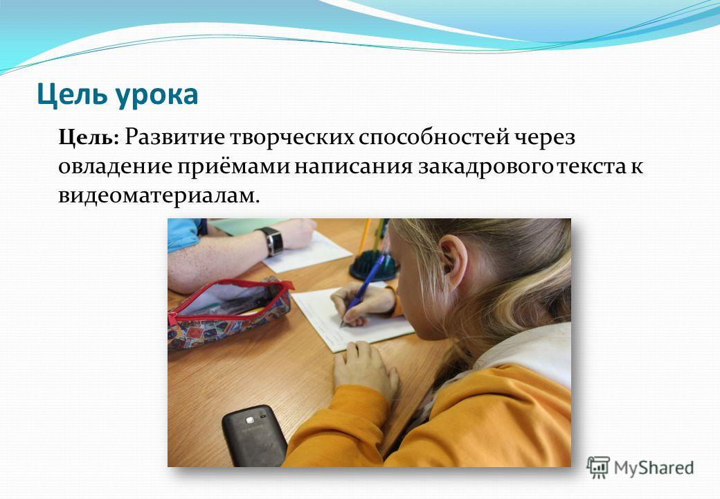 Цель урока Цель: Развитие творческих способностей через овладение приёмами написания закадрового текста к видеоматериалам.