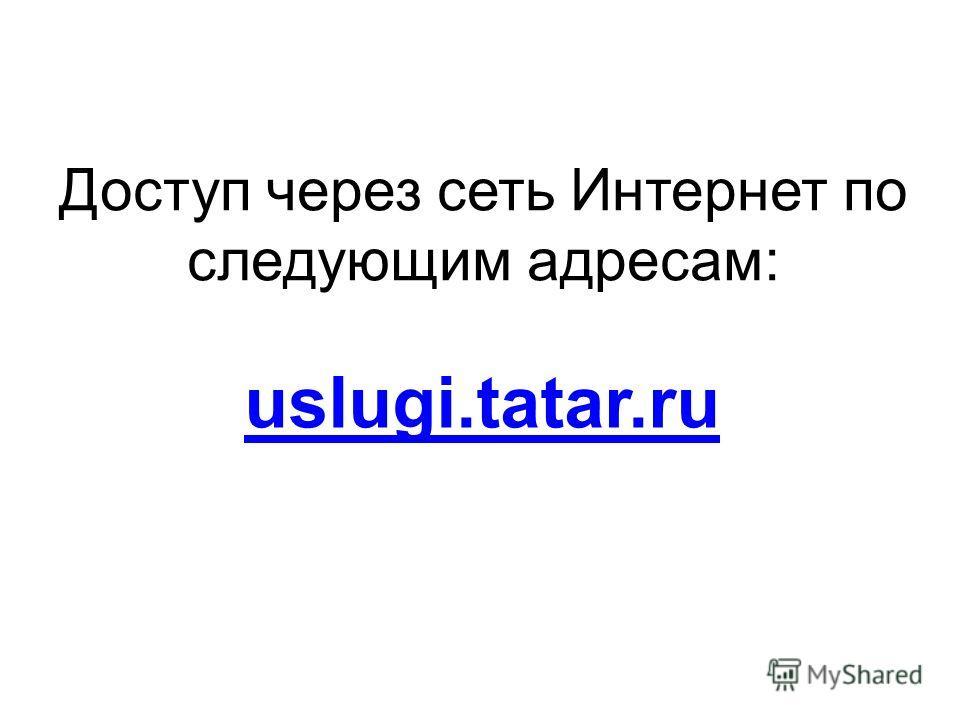 uslugi.tatar.ru Доступ через сеть Интернет по следующим адресам: