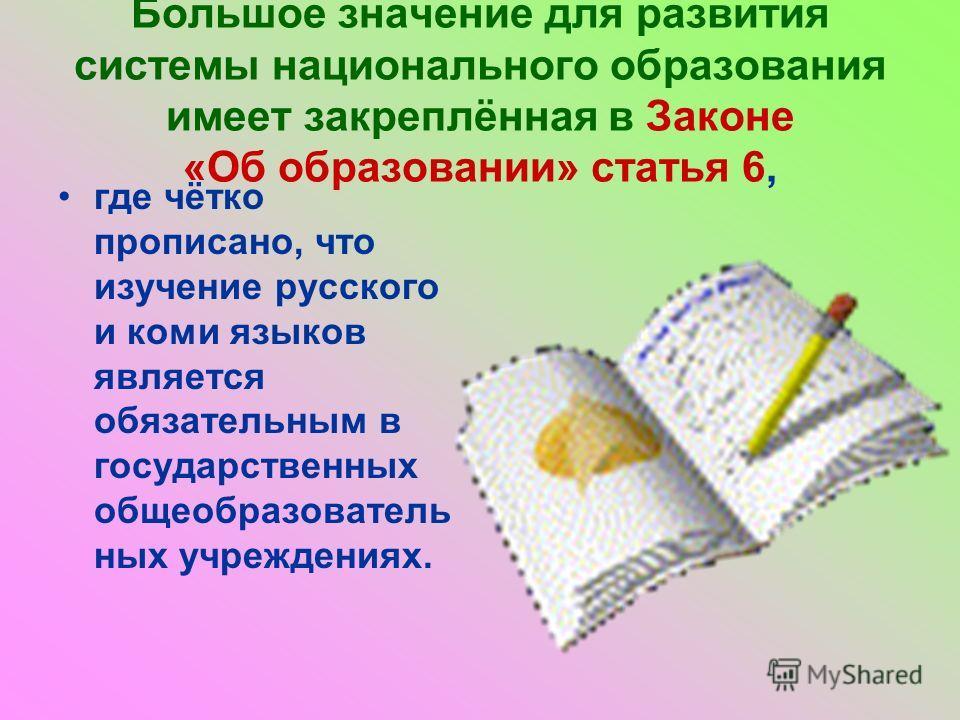 Большое значение для развития системы национального образования имеет закреплённая в Законе «Об образовании» статья 6, где чётко прописано, что изучение русского и коми языков является обязательным в государственных общеобразовательных учреждениях.