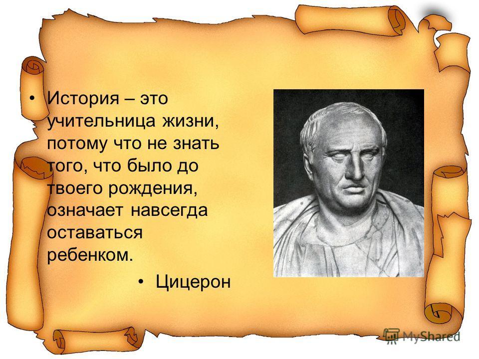 История – это учительница жизни, потому что не знать того, что было до твоего рождения, означает навсегда оставаться ребенком. Цицерон