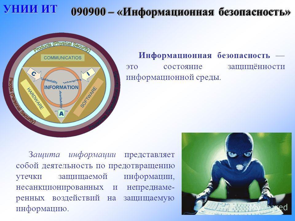090900 – «Информационная безопасность» Информационная безопасность это состояние защищённости информационной среды. УНИИ ИТ УНИИ ИТ Защита информации представляет собой деятельность по предотвращению утечки защищаемой информации, несанкционированных