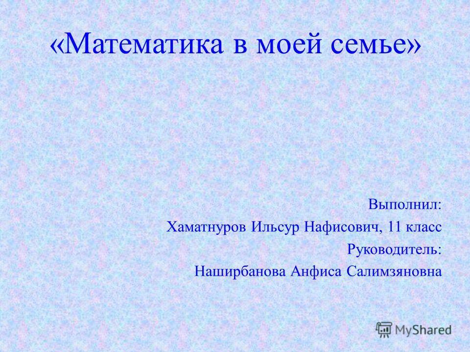 «Математика в моей семье» Выполнил: Хаматнуров Ильсур Нафисович, 11 класс Руководитель: Наширбанова Анфиса Салимзяновна