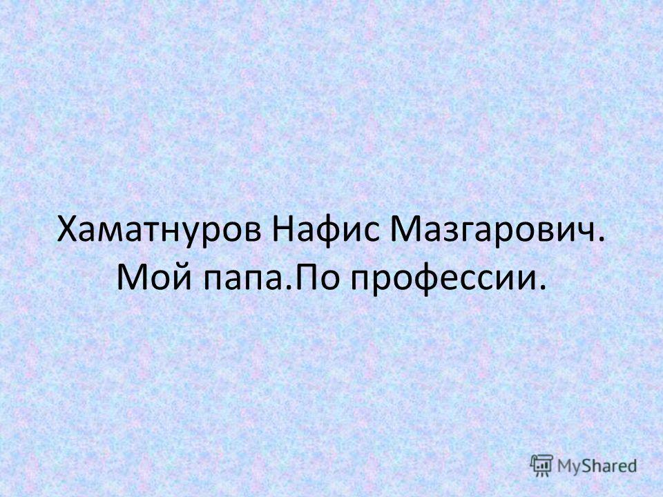Хаматнуров Нафис Мазгарович. Мой папа.По профессии.