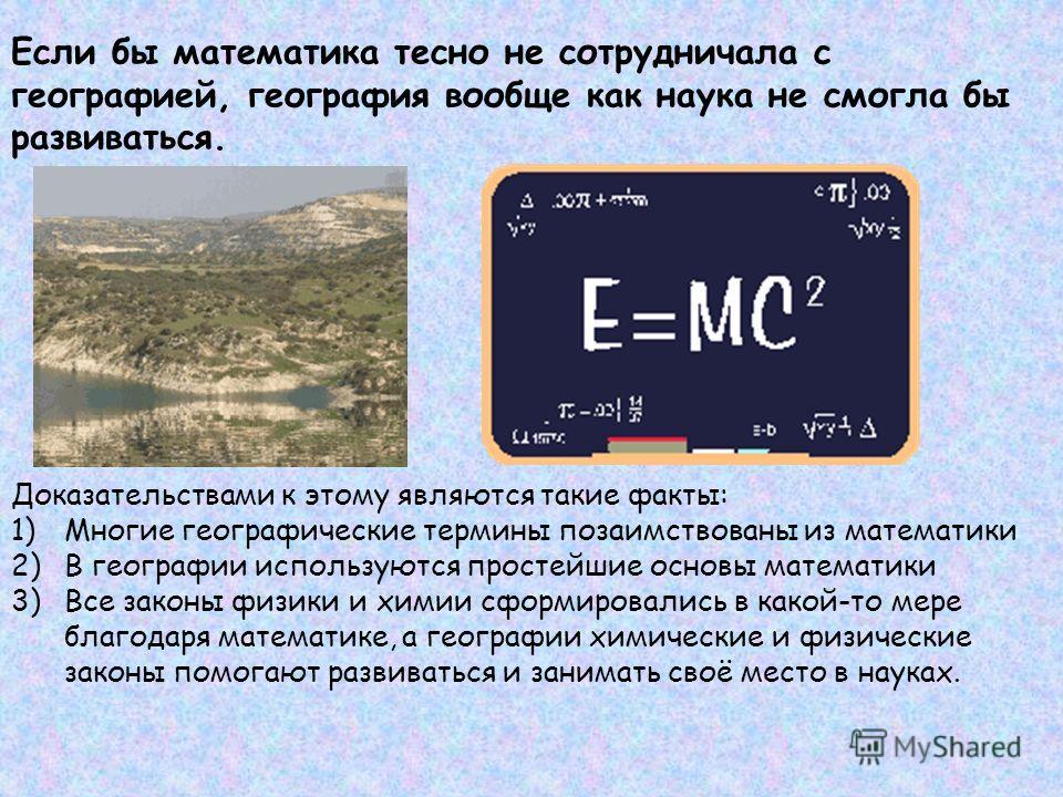 Если бы математика тесно не сотрудничала с географией, география вообще как наука не смогла бы развиваться. Доказательствами к этому являются такие факты: 1)Многие географические термины позаимствованы из математики 2)В географии используются простей