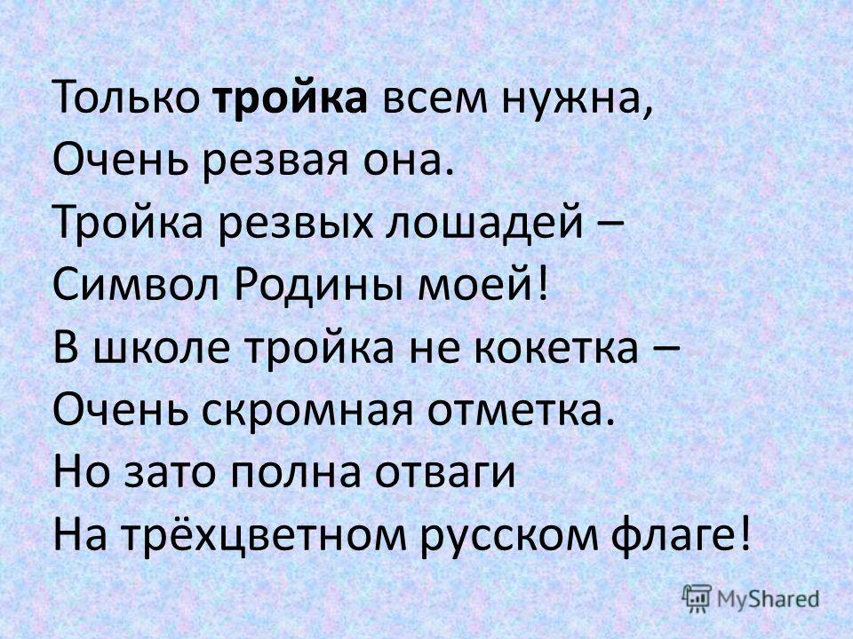 Только тройка всем нужна, Очень резвая она. Тройка резвых лошадей – Символ Родины моей! В школе тройка не кокетка – Очень скромная отметка. Но зато полна отваги На трёхцветном русском флаге!