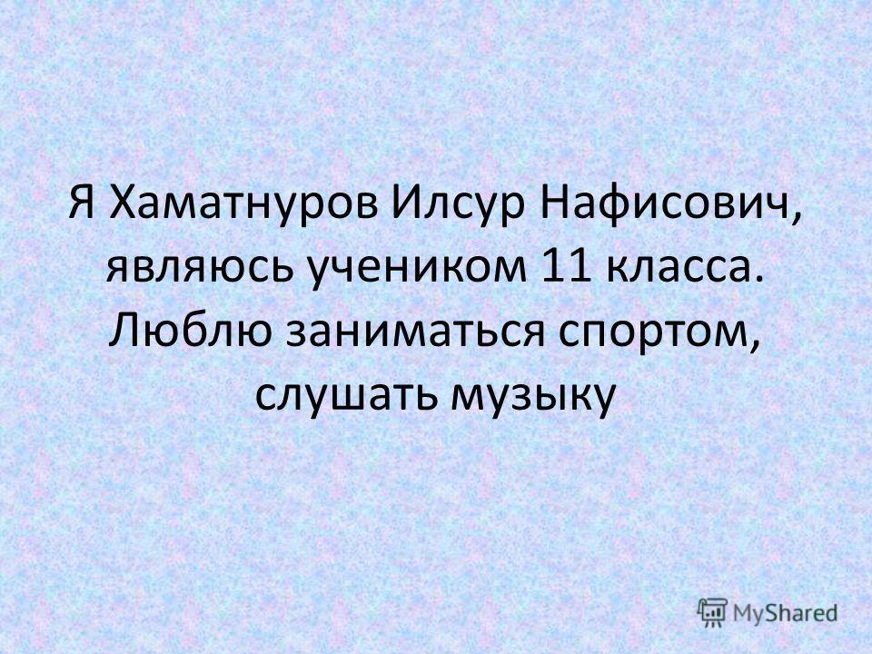 Я Хаматнуров Илсур Нафисович, являюсь учеником 11 класса. Люблю заниматься спортом, слушать музыку