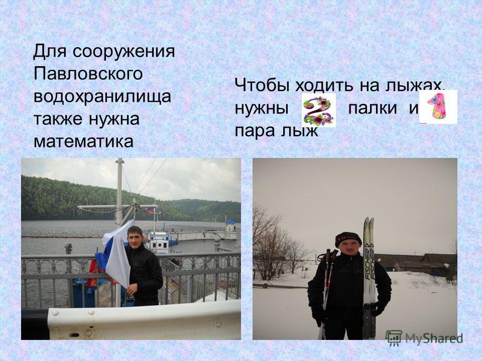 Чтобы ходить на лыжах, нужны палки и пара лыж Для сооружения Павловского водохранилища также нужна математика