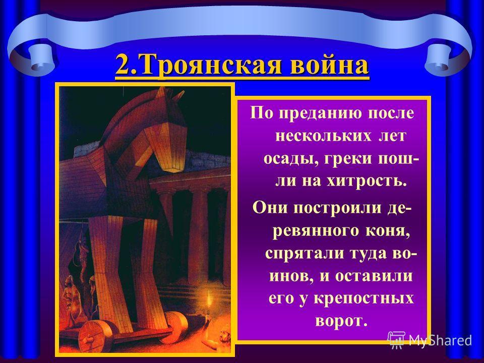 2. Троянская война По преданию после нескольких лет осады, греки пош- ли на хитрость. Они построили де- ревянного коня, спрятали туда во- инов, и оставили его у крепостных ворот.