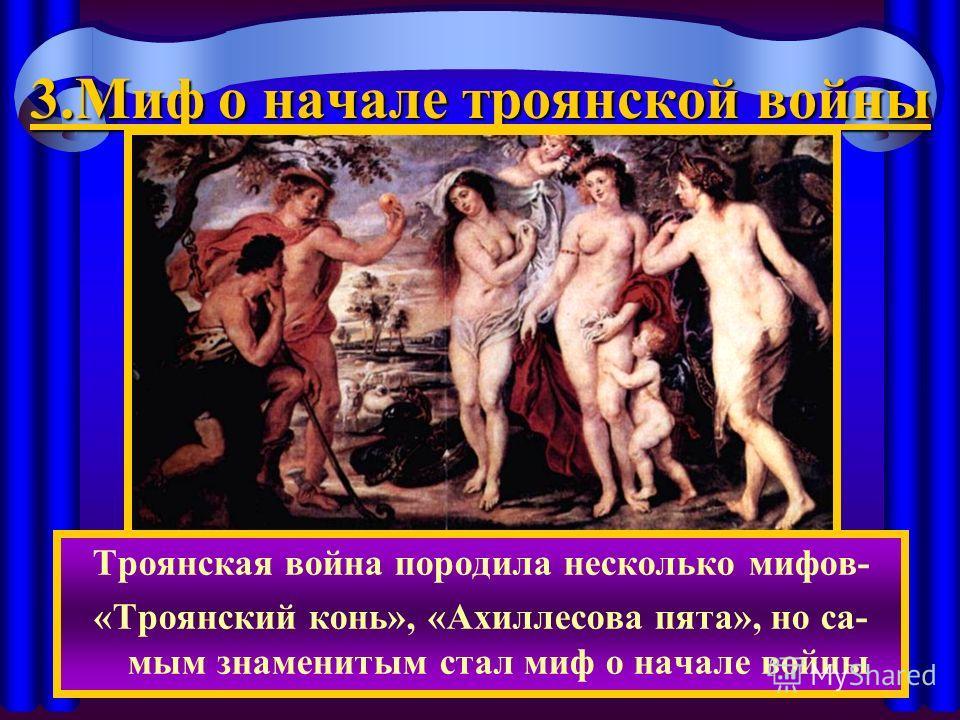 3. Миф о начале троянской войны Троянская война породила несколько мифов- «Троянский конь», «Ахиллесова пята», но са- мым знаменитым стал миф о начале войны
