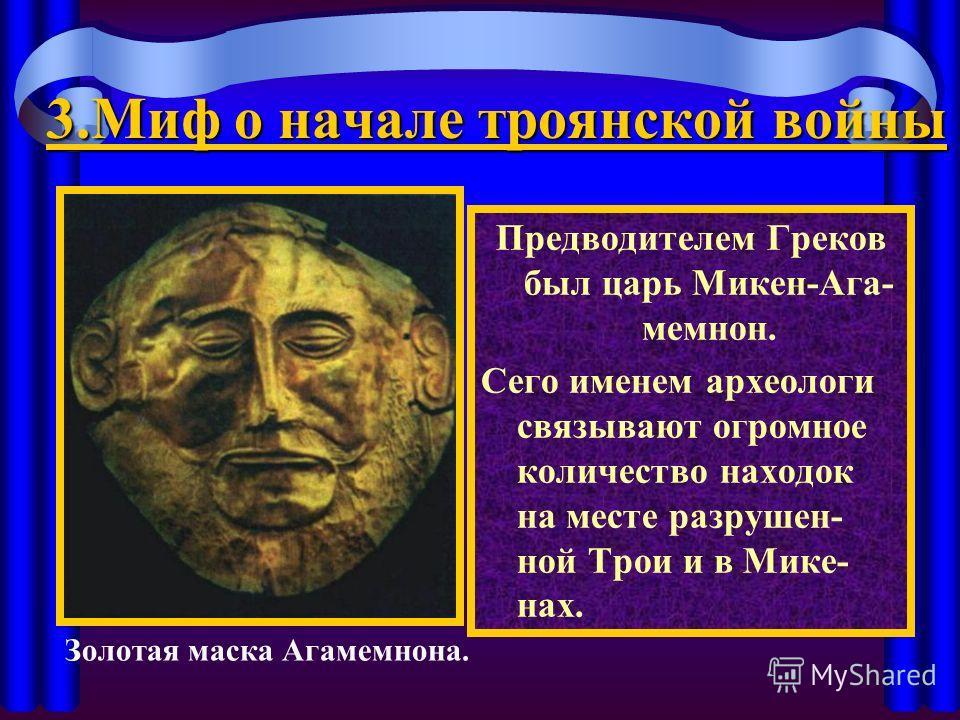 3. Миф о начале троянской войны Предводителем Греков был царь Микен-Ага- мемнон. Сего именем археологи связывают огромное количество находок на месте разрушен- ной Трои и в Мике- нах. Золотая маска Агамемнона.