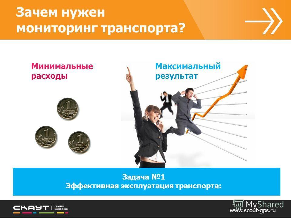 Зачем нужен мониторинг транспорта? Минимальные расходы Максимальный результат Задача 1 Эффективная эксплуатация транспорта: www.scout-gps.ru