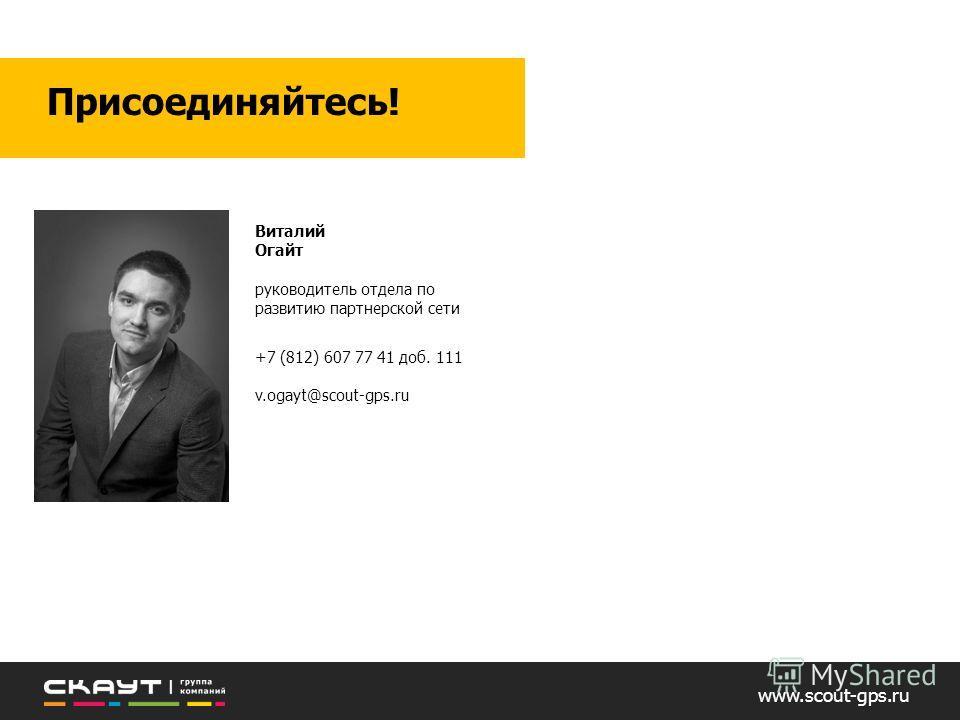 www.scout-gps.ru Присоединяйтесь! Виталий Огайт руководитель отдела по развитию партнерской сети +7 (812) 607 77 41 доб. 111 v.ogayt@scout-gps.ru
